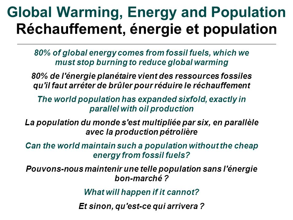 Global Warming, Energy and Population Réchauffement, énergie et population 80% of global energy comes from fossil fuels, which we must stop burning to reduce global warming 80% de l énergie planétaire vient des ressources fossiles qu il faut arréter de brûler pour réduire le réchauffement The world population has expanded sixfold, exactly in parallel with oil production La population du monde s est multipliée par six, en parallèle avec la production pétrolière Can the world maintain such a population without the cheap energy from fossil fuels.