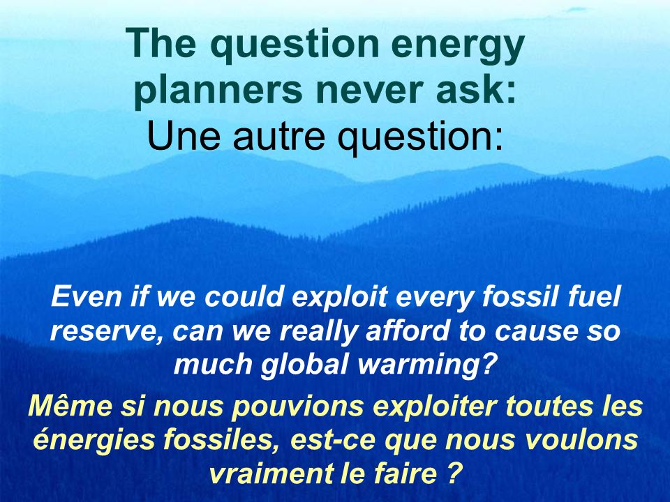 The question energy planners never ask: Une autre question: Even if we could exploit every fossil fuel reserve, can we really afford to cause so much