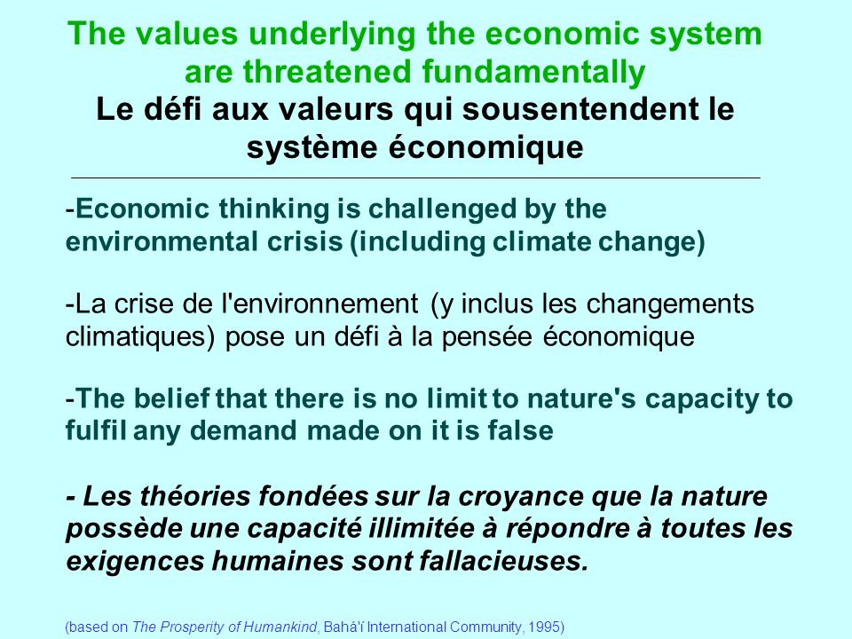 The values underlying the economic system are threatened fundamentally Le défi aux valeurs qui sousentendent le système économique -Economic thinking is challenged by the environmental crisis (including climate change) -La crise de l environnement (y inclus les changements climatiques) pose un défi à la pensée économique -The belief that there is no limit to nature s capacity to fulfil any demand made on it is false - Les théories fondées sur la croyance que la nature possède une capacité illimitée à répondre à toutes les exigences humaines sont fallacieuses.
