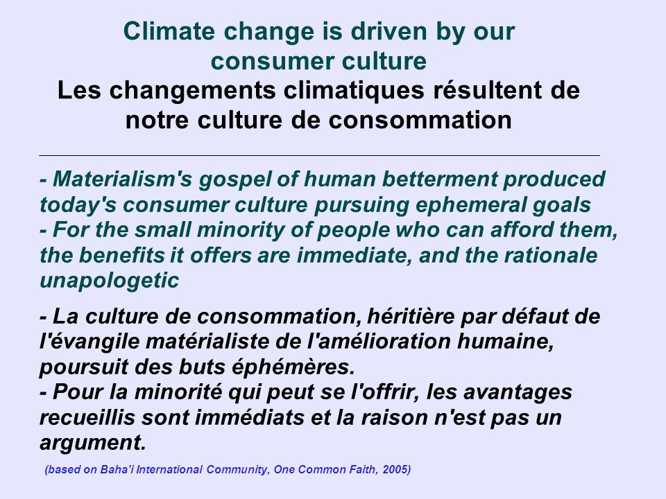 Climate change is driven by our consumer culture Les changements climatiques résultent de notre culture de consommation - Materialism s gospel of human betterment produced today s consumer culture pursuing ephemeral goals - For the small minority of people who can afford them, the benefits it offers are immediate, and the rationale unapologetic - La culture de consommation, héritière par défaut de l évangile matérialiste de l amélioration humaine, poursuit des buts éphémères.