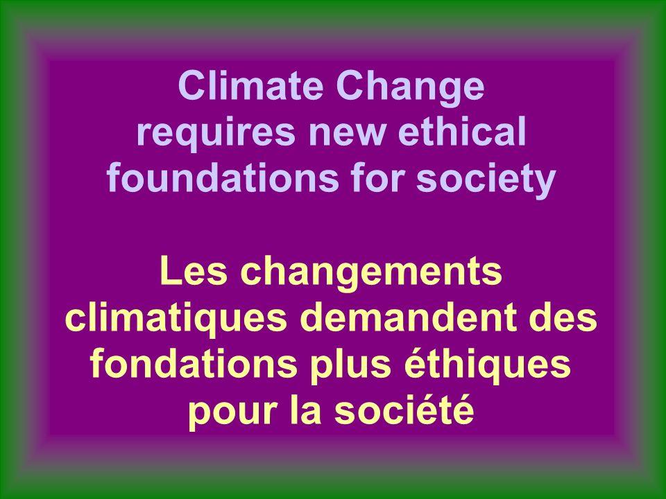 Climate Change requires new ethical foundations for society Les changements climatiques demandent des fondations plus éthiques pour la société