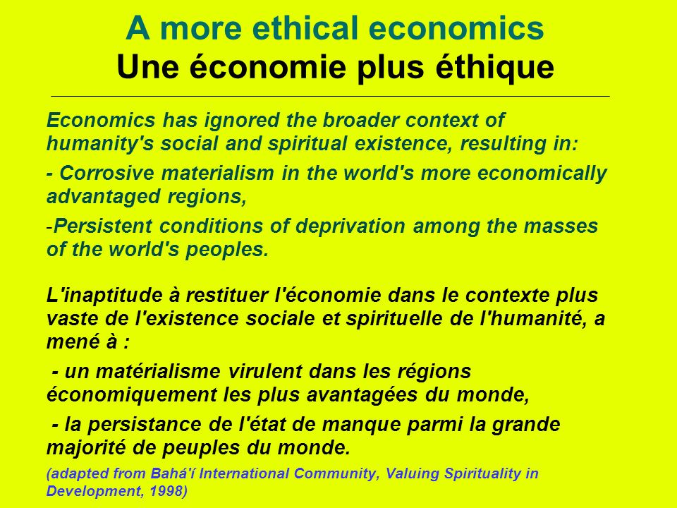 A more ethical economics Une économie plus éthique Economics has ignored the broader context of humanity s social and spiritual existence, resulting in: - Corrosive materialism in the world s more economically advantaged regions, -Persistent conditions of deprivation among the masses of the world s peoples.