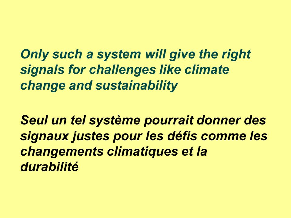 Only such a system will give the right signals for challenges like climate change and sustainability Seul un tel système pourrait donner des signaux justes pour les défis comme les changements climatiques et la durabilité
