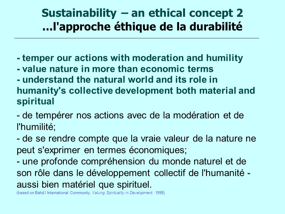 Sustainability – an ethical concept 2...l'approche éthique de la durabilité - temper our actions with moderation and humility - value nature in more t