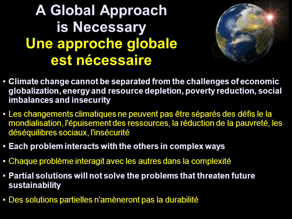 A Global Approach is Necessary Une approche globale est nécessaire Climate change cannot be separated from the challenges of economic globalization, energy and resource depletion, poverty reduction, social imbalances and insecurity Les changements climatiques ne peuvent pas être séparés des défis le la mondialisation, l épuisement des ressources, la réduction de la pauvreté, les déséquilibres sociaux, l insécurité Each problem interacts with the others in complex ways Chaque problème interagit avec les autres dans la complexité Partial solutions will not solve the problems that threaten future sustainability Des solutions partielles n amèneront pas la durabilité