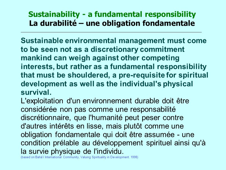 Sustainability - a fundamental responsibility La durabilité – une obligation fondamentale Sustainable environmental management must come to be seen not as a discretionary commitment mankind can weigh against other competing interests, but rather as a fundamental responsibility that must be shouldered, a pre-requisite for spiritual development as well as the individual s physical survival.
