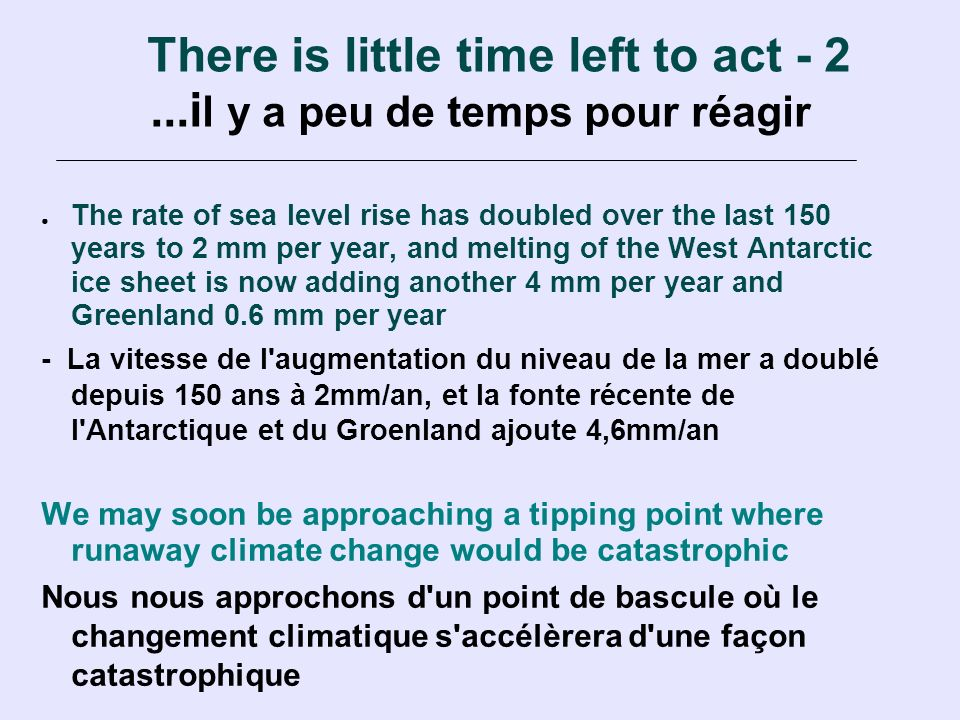 There is little time left to act - 2...i l y a peu de temps pour réagir The rate of sea level rise has doubled over the last 150 years to 2 mm per year, and melting of the West Antarctic ice sheet is now adding another 4 mm per year and Greenland 0.6 mm per year - La vitesse de l augmentation du niveau de la mer a doublé depuis 150 ans à 2mm/an, et la fonte récente de l Antarctique et du Groenland ajoute 4,6mm/an We may soon be approaching a tipping point where runaway climate change would be catastrophic Nous nous approchons d un point de bascule où le changement climatique s accélèrera d une façon catastrophique