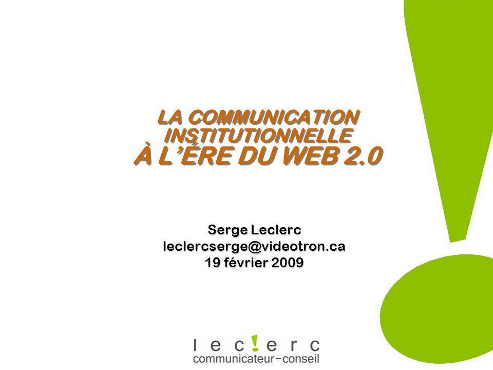 LA COMMUNICATION INSTITUTIONNELLE À LÉRE DU WEB 2.0 Serge Leclerc leclercserge@videotron.ca 19 février 2009