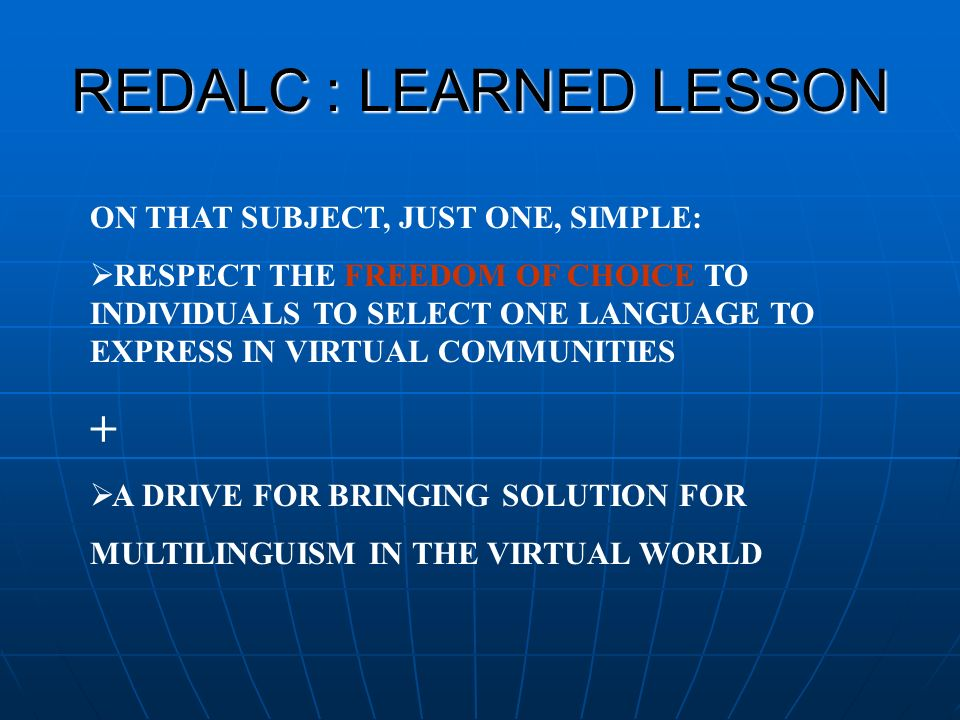 REDALC : LEARNED LESSON ON THAT SUBJECT, JUST ONE, SIMPLE: RESPECT THE FREEDOM OF CHOICE TO INDIVIDUALS TO SELECT ONE LANGUAGE TO EXPRESS IN VIRTUAL COMMUNITIES + A DRIVE FOR BRINGING SOLUTION FOR MULTILINGUISM IN THE VIRTUAL WORLD