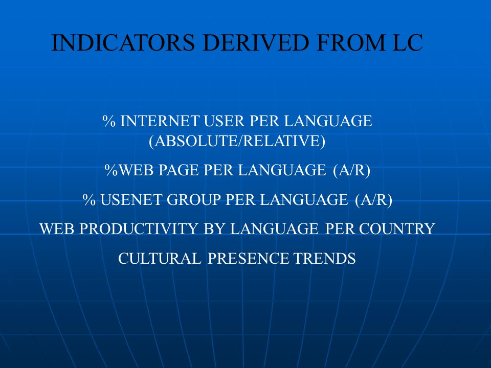 INDICATORS DERIVED FROM LC % INTERNET USER PER LANGUAGE (ABSOLUTE/RELATIVE) %WEB PAGE PER LANGUAGE (A/R) % USENET GROUP PER LANGUAGE (A/R) WEB PRODUCTIVITY BY LANGUAGE PER COUNTRY CULTURAL PRESENCE TRENDS