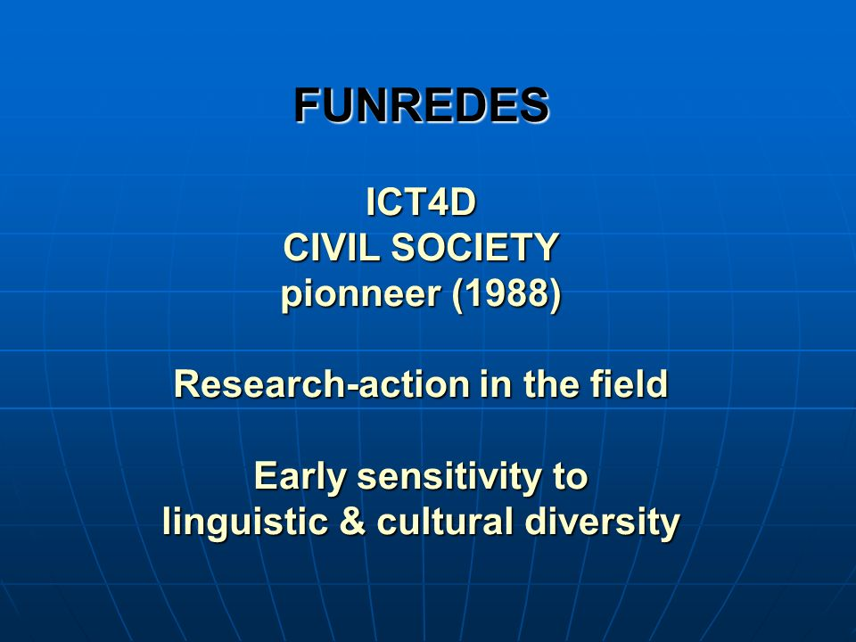 FUNREDES ICT4D CIVIL SOCIETY pionneer (1988) Research-action in the field Early sensitivity to linguistic & cultural diversity