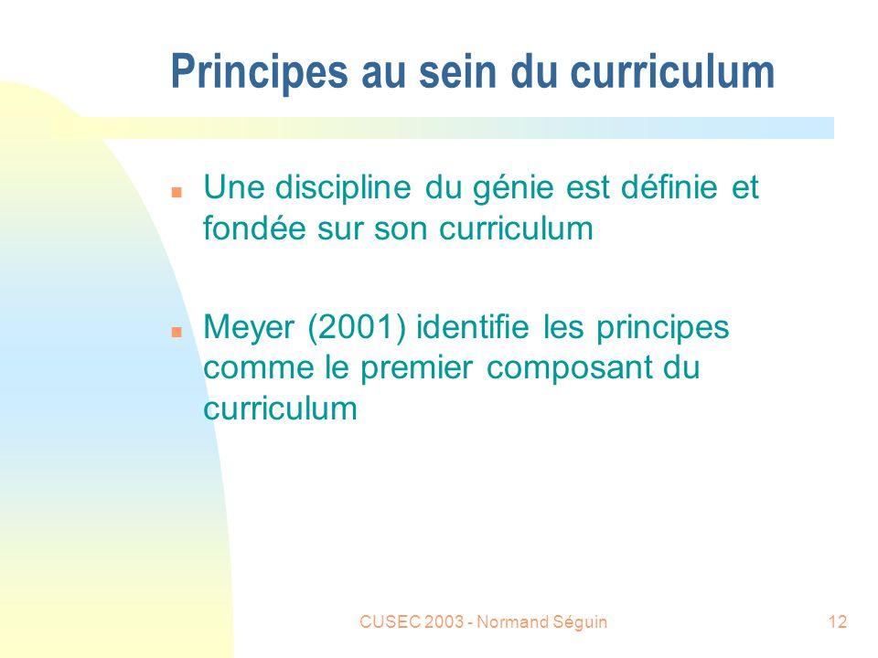 CUSEC 2003 - Normand Séguin12 Principes au sein du curriculum n Une discipline du génie est définie et fondée sur son curriculum n Meyer (2001) identifie les principes comme le premier composant du curriculum