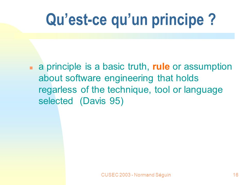 CUSEC 2003 - Normand Séguin16 Quest-ce quun principe ? n a principle is a basic truth, rule or assumption about software engineering that holds regarl