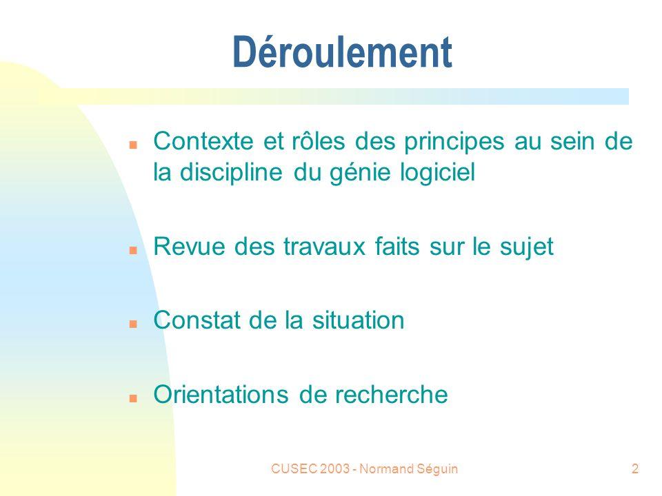 CUSEC 2003 - Normand Séguin2 Déroulement n Contexte et rôles des principes au sein de la discipline du génie logiciel n Revue des travaux faits sur le sujet n Constat de la situation n Orientations de recherche