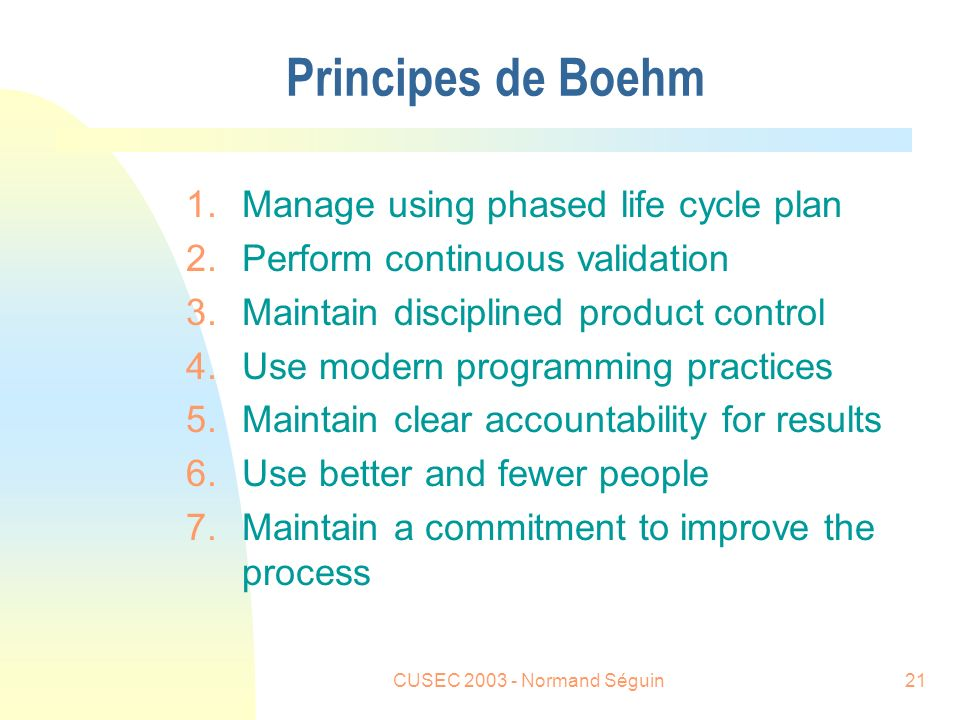 CUSEC 2003 - Normand Séguin21 Principes de Boehm 1.Manage using phased life cycle plan 2.Perform continuous validation 3.Maintain disciplined product control 4.Use modern programming practices 5.Maintain clear accountability for results 6.Use better and fewer people 7.Maintain a commitment to improve the process