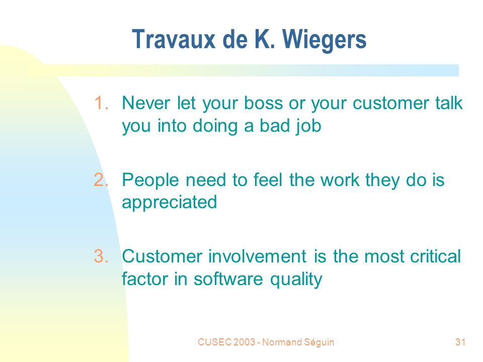 CUSEC 2003 - Normand Séguin31 Travaux de K. Wiegers 1.Never let your boss or your customer talk you into doing a bad job 2.People need to feel the wor