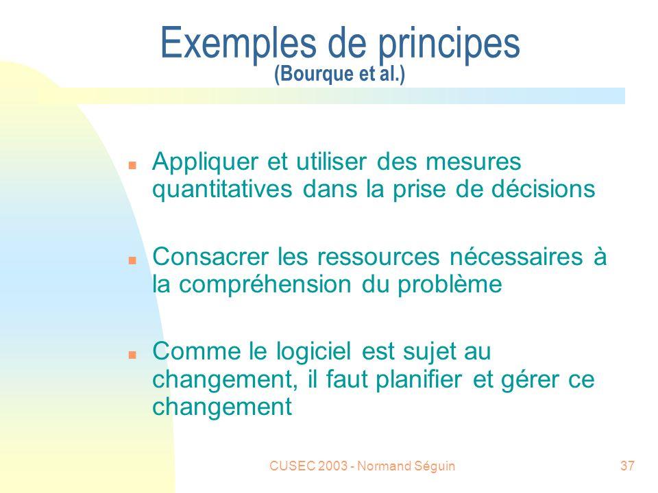 CUSEC 2003 - Normand Séguin37 Exemples de principes (Bourque et al.) n Appliquer et utiliser des mesures quantitatives dans la prise de décisions n Consacrer les ressources nécessaires à la compréhension du problème n Comme le logiciel est sujet au changement, il faut planifier et gérer ce changement