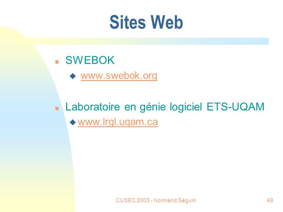 CUSEC 2003 - Normand Séguin49 Sites Web n SWEBOK u www.swebok.orgwww.swebok.org n Laboratoire en génie logiciel ETS-UQAM u www.lrgl.uqam.ca www.lrgl.uqam.ca