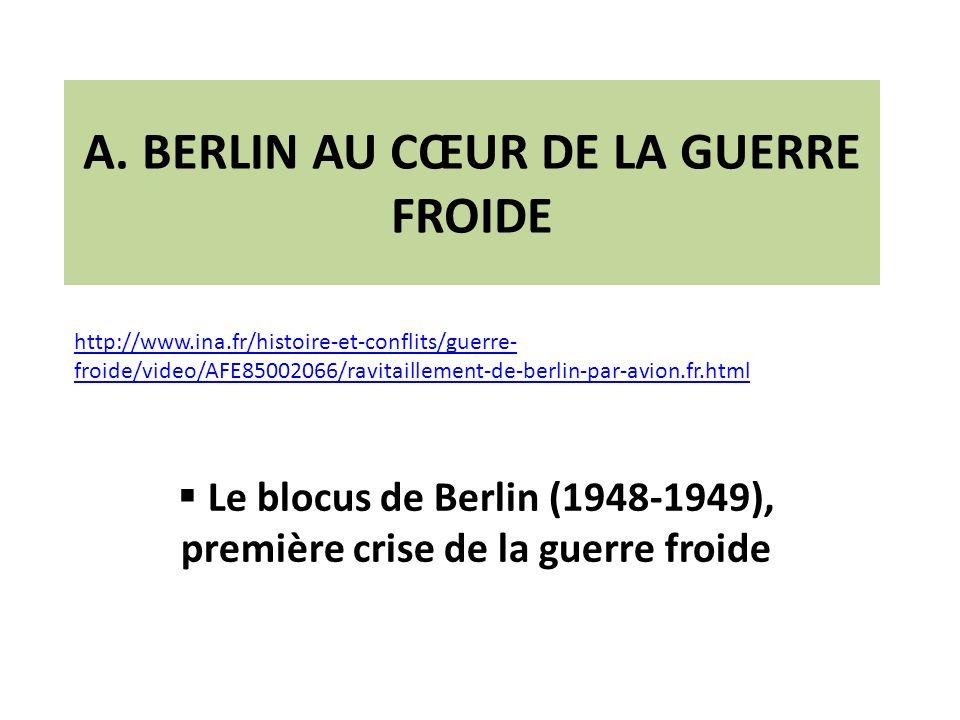 A. BERLIN AU CŒUR DE LA GUERRE FROIDE Le blocus de Berlin (1948-1949), première crise de la guerre froide http://www.ina.fr/histoire-et-conflits/guerr