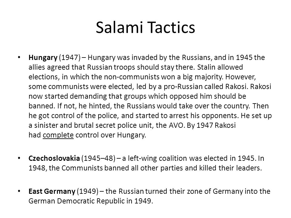 Salami Tactics Hungary (1947) – Hungary was invaded by the Russians, and in 1945 the allies agreed that Russian troops should stay there. Stalin allow