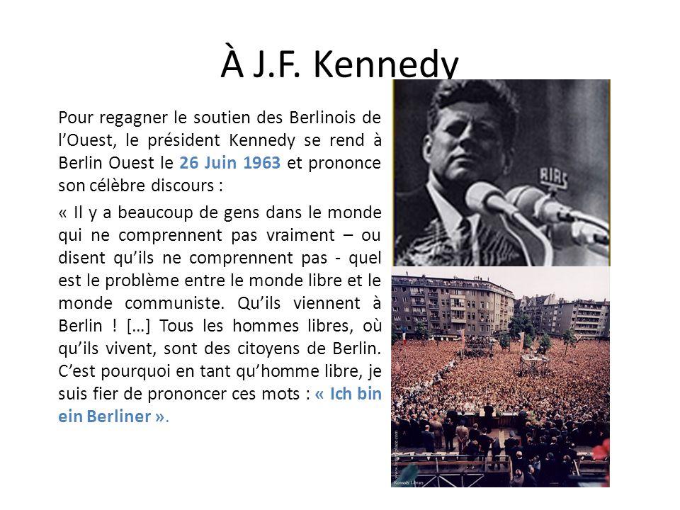 À J.F. Kennedy Pour regagner le soutien des Berlinois de lOuest, le président Kennedy se rend à Berlin Ouest le 26 Juin 1963 et prononce son célèbre d