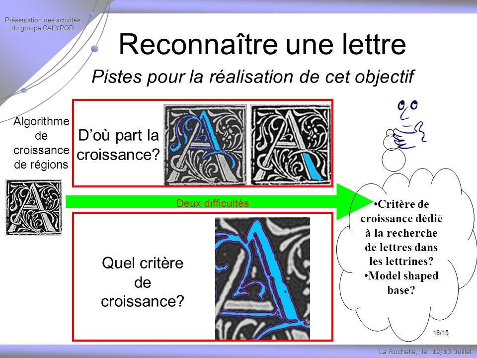 La Rochelle, le 12/13 Juillet Présentation des activités du groupe CALYPOD 16/15 Pistes pour la réalisation de cet objectif Reconnaître une lettre Algorithme de croissance de régions Doù part la croissance.