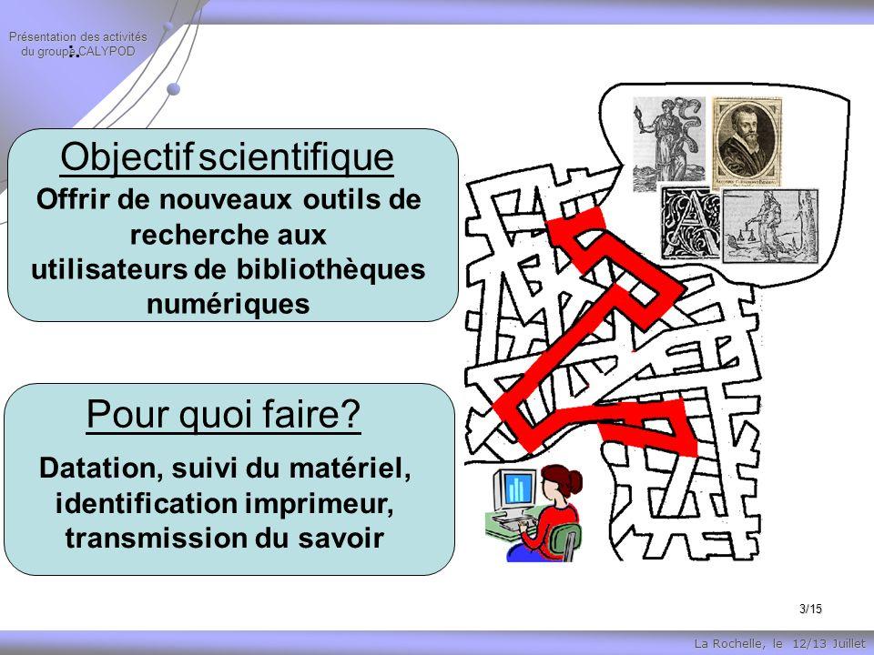 La Rochelle, le 12/13 Juillet Présentation des activités du groupe CALYPOD 3/15 Objectif scientifique Offrir de nouveaux outils de recherche aux utilisateurs de bibliothèques numériques :.