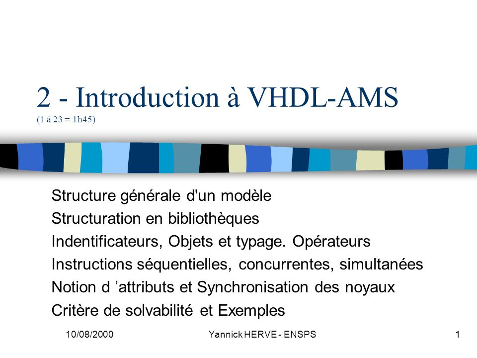 10/08/2000 Yannick HERVE - ENSPS62 Inductance ENTITY L IS generic (L_value : real := 1.0e-3); port (TERMINAL vp,vm:electrical); END; ARCHITECTURE equ OF L IS QUANTITY V ACROSS I THROUGH vp TO vm; BEGIN V == L_value * I dot; END;