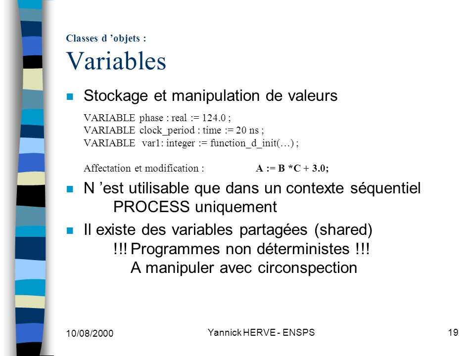 10/08/2000 Yannick HERVE - ENSPS19 Classes d objets : Variables Stockage et manipulation de valeurs VARIABLE phase : real := 124.0 ; VARIABLE clock_pe