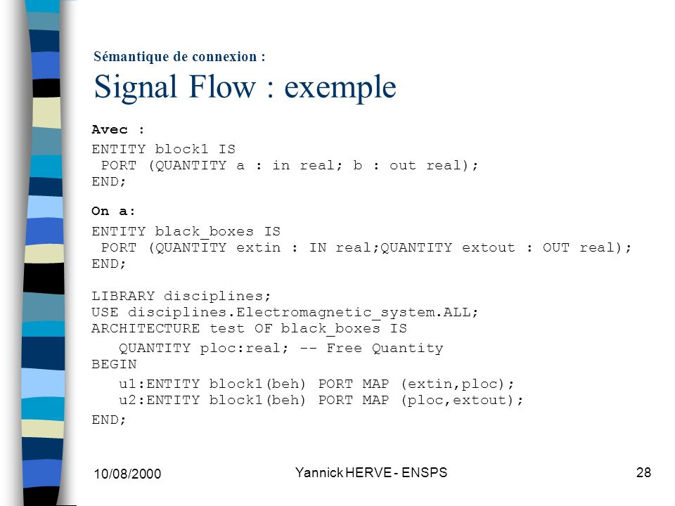 10/08/2000 Yannick HERVE - ENSPS28 Sémantique de connexion : Signal Flow : exemple Avec : ENTITY block1 IS PORT (QUANTITY a : in real; b : out real);