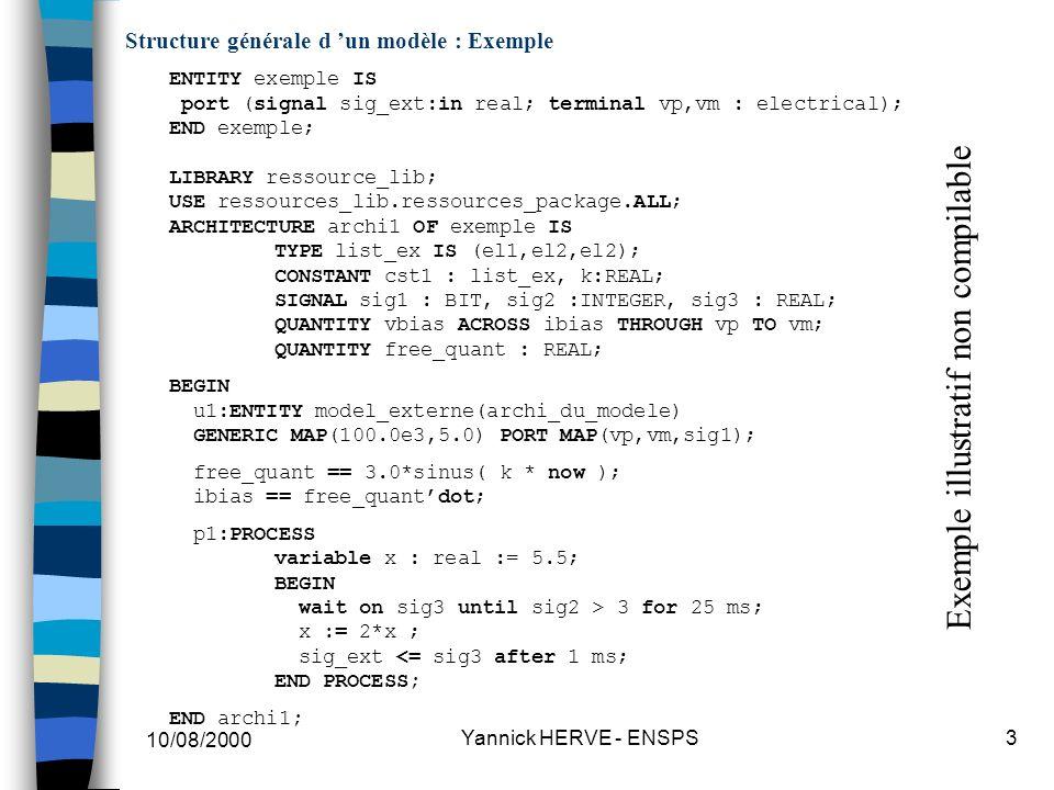 10/08/2000 Yannick HERVE - ENSPS24 Sémantique de connexion Spécification d entité : PORTS : classe, type et mode des connexions (et valeurs par défaut) GENERIC : constantes passées à l élaboration ENTITY exemple IS generic (par1,par2,par3:real;par4:time:= 3 ns) port (signal sig :{in|out|inout|linkage|buffer} real; quantity q: {in|out} real ; terminal vp,vm : electrical); BEGIN {instructions passives = pas daffectations de signal} END exemple; n Les comportements possibles (par port) event driven : port de classe signal signal flow : port quantity ou terminal à une seule quantité conservatif : port terminal et deux quantités définies