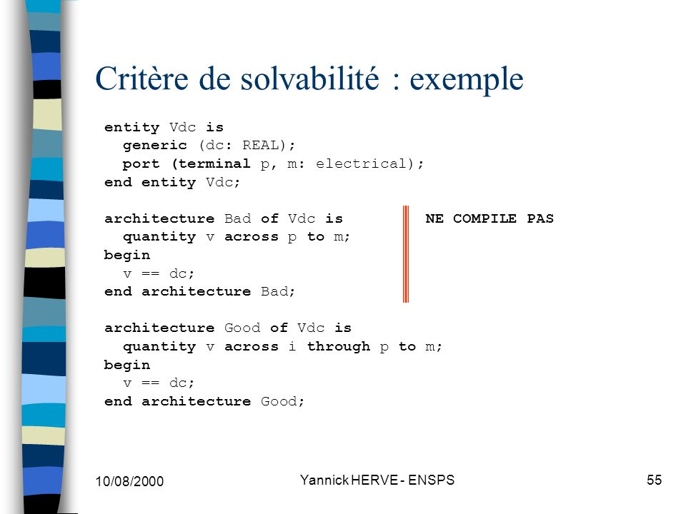 10/08/2000 Yannick HERVE - ENSPS55 Critère de solvabilité : exemple entity Vdc is generic (dc: REAL); port (terminal p, m: electrical); end entity Vdc