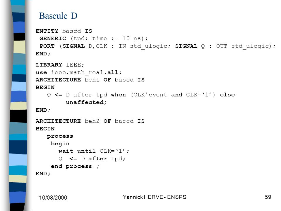 10/08/2000 Yannick HERVE - ENSPS59 Bascule D ENTITY bascd IS GENERIC (tpd: time := 10 ns); PORT (SIGNAL D,CLK : IN std_ulogic; SIGNAL Q : OUT std_ulog