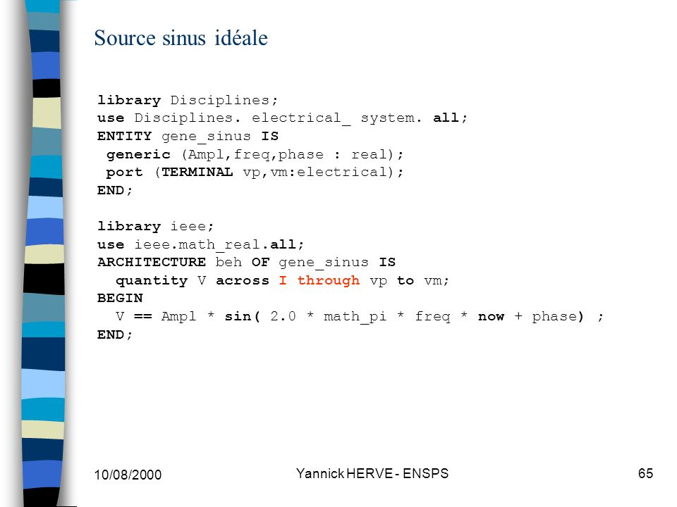 10/08/2000 Yannick HERVE - ENSPS65 Source sinus idéale library Disciplines; use Disciplines. electrical_ system. all; ENTITY gene_sinus IS generic (Am