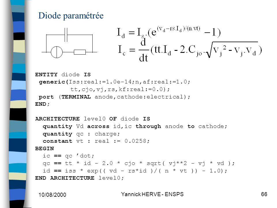 10/08/2000 Yannick HERVE - ENSPS66 Diode paramétrée ENTITY diode IS generic(Iss:real:=1.0e-14;n,af:real:=1.0; tt,cjo,vj,rs,kf:real:=0.0); port (TERMINAL anode,cathode:electrical); END; ARCHITECTURE level0 OF diode IS quantity Vd across id,ic through anode to cathode; quantity qc : charge; constant vt : real := 0.0258; BEGIN ic == qc dot; qc == tt * id - 2.0 * cjo * sqrt( vj**2 - vj * vd ); id == iss * exp(( vd - rs*id )/( n * vt )) - 1.0); END ARCHITECTURE level0;