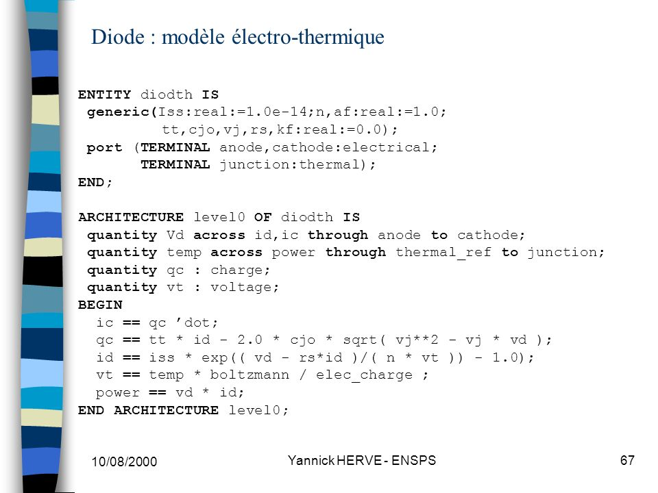 10/08/2000 Yannick HERVE - ENSPS67 Diode : modèle électro-thermique ENTITY diodth IS generic(Iss:real:=1.0e-14;n,af:real:=1.0; tt,cjo,vj,rs,kf:real:=0
