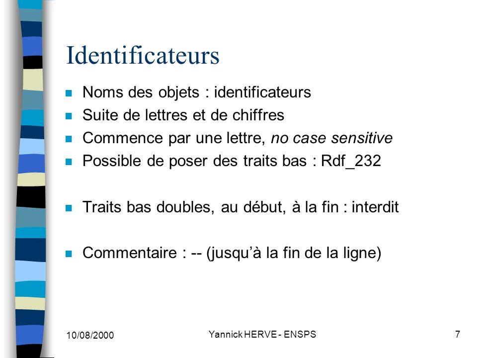 10/08/2000 Yannick HERVE - ENSPS8 Littéraux (1) (Valeurs « dures » du langage) n Caractères : 95 des 128 ASCII (imprimables) a, b, Q, … n Chaînes de caractères «C est »& --(« » = guillemets) «possible sur deux lignes» n Notations décimales 1345, 1_345, 1e6, 1E6 1345.3, 1_345.1, 1.0e2 (attention x.0)