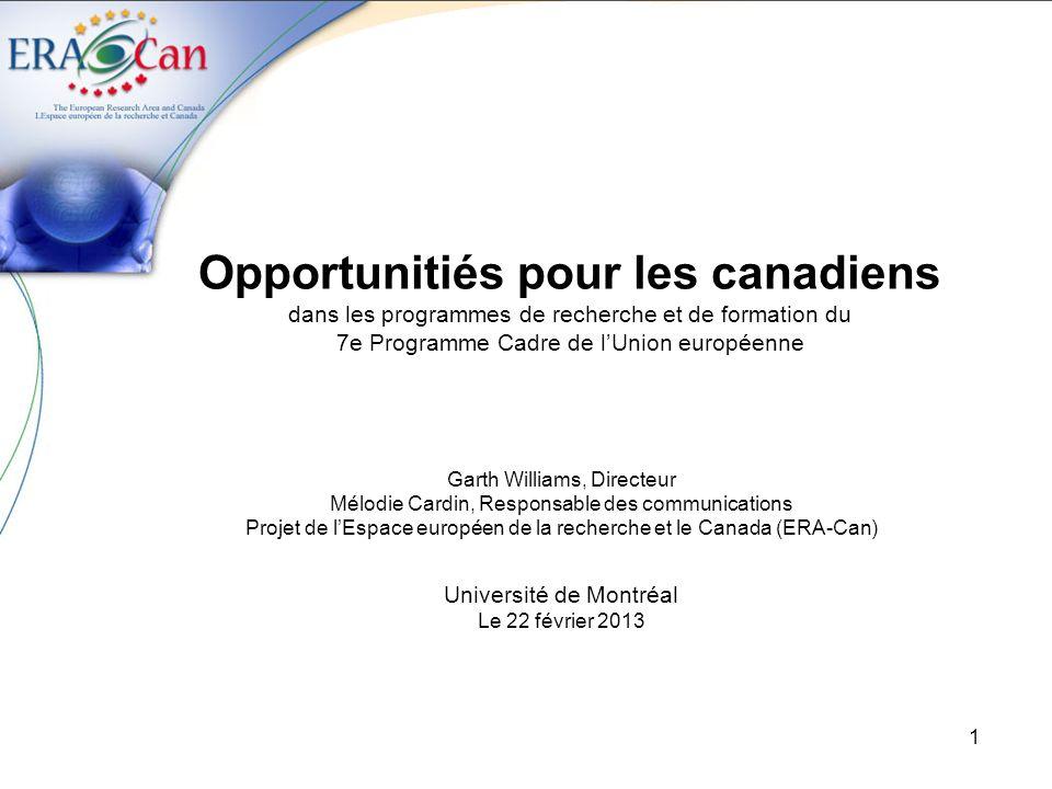 1 Opportunitiés pour les canadiens dans les programmes de recherche et de formation du 7e Programme Cadre de lUnion européenne Garth Williams, Directeur Mélodie Cardin, Responsable des communications Projet de lEspace européen de la recherche et le Canada (ERA-Can) Université de Montréal Le 22 février 2013