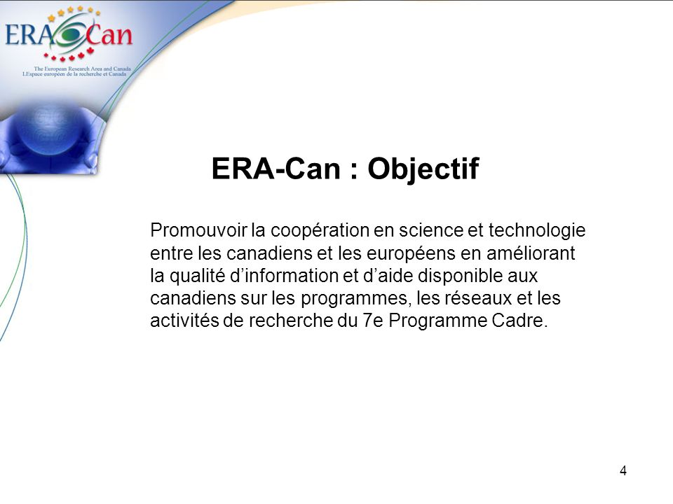 4 ERA-Can : Objectif Promouvoir la coopération en science et technologie entre les canadiens et les européens en améliorant la qualité dinformation et daide disponible aux canadiens sur les programmes, les réseaux et les activités de recherche du 7e Programme Cadre.