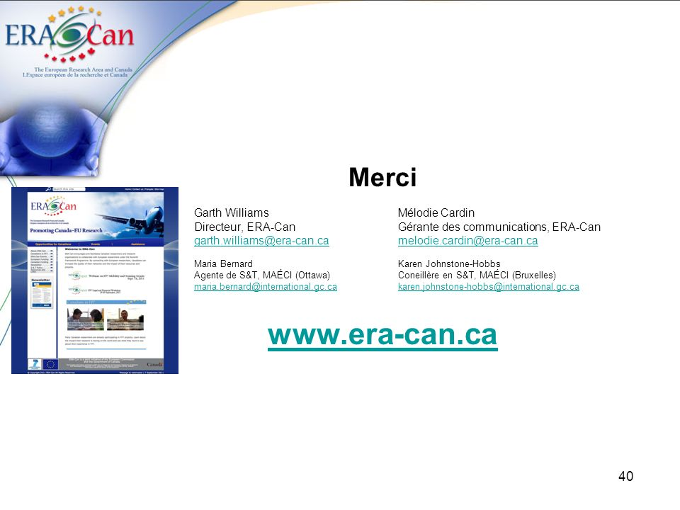 40 Merci Garth WilliamsMélodie Cardin Directeur, ERA-CanGérante des communications, ERA-Can garth.williams@era-can.camelodie.cardin@era-can.ca Maria BernardKaren Johnstone-Hobbs Agente de S&T, MAÉCI (Ottawa)Coneillère en S&T, MAÉCI (Bruxelles) maria.bernard@international.gc.cakaren.johnstone-hobbs@international.gc.ca www.era-can.ca
