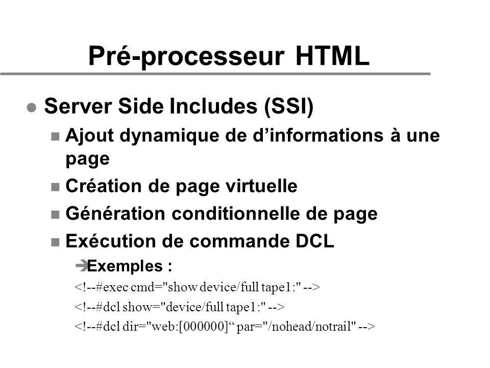 Pré-processeur HTML l Server Side Includes (SSI) n Ajout dynamique de dinformations à une page n Création de page virtuelle n Génération conditionnelle de page n Exécution de commande DCL èExemples :