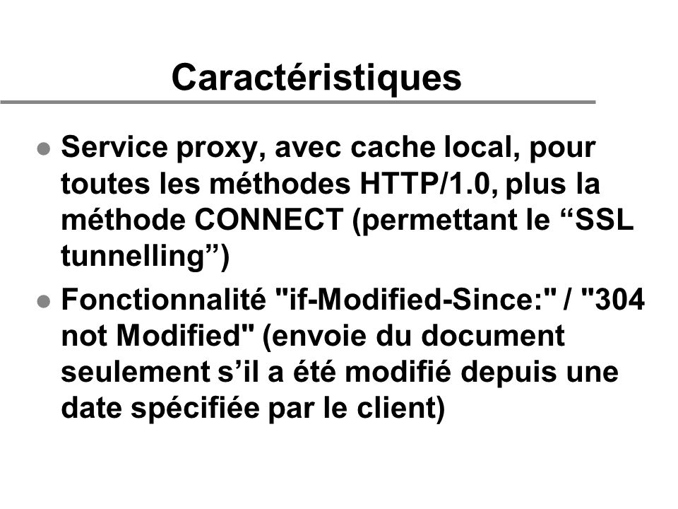 Caractéristiques l Service proxy, avec cache local, pour toutes les méthodes HTTP/1.0, plus la méthode CONNECT (permettant le SSL tunnelling) l Fonctionnalité if-Modified-Since: / 304 not Modified (envoie du document seulement sil a été modifié depuis une date spécifiée par le client)