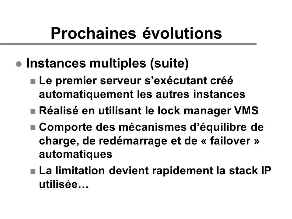 Prochaines évolutions l Instances multiples (suite) n Le premier serveur sexécutant créé automatiquement les autres instances n Réalisé en utilisant le lock manager VMS n Comporte des mécanismes déquilibre de charge, de redémarrage et de « failover » automatiques n La limitation devient rapidement la stack IP utilisée…