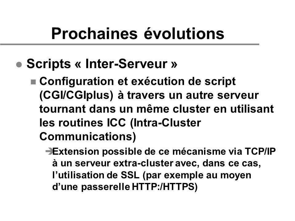 Prochaines évolutions l Scripts « Inter-Serveur » n Configuration et exécution de script (CGI/CGIplus) à travers un autre serveur tournant dans un même cluster en utilisant les routines ICC (Intra-Cluster Communications) èExtension possible de ce mécanisme via TCP/IP à un serveur extra-cluster avec, dans ce cas, lutilisation de SSL (par exemple au moyen dune passerelle HTTP:/HTTPS)
