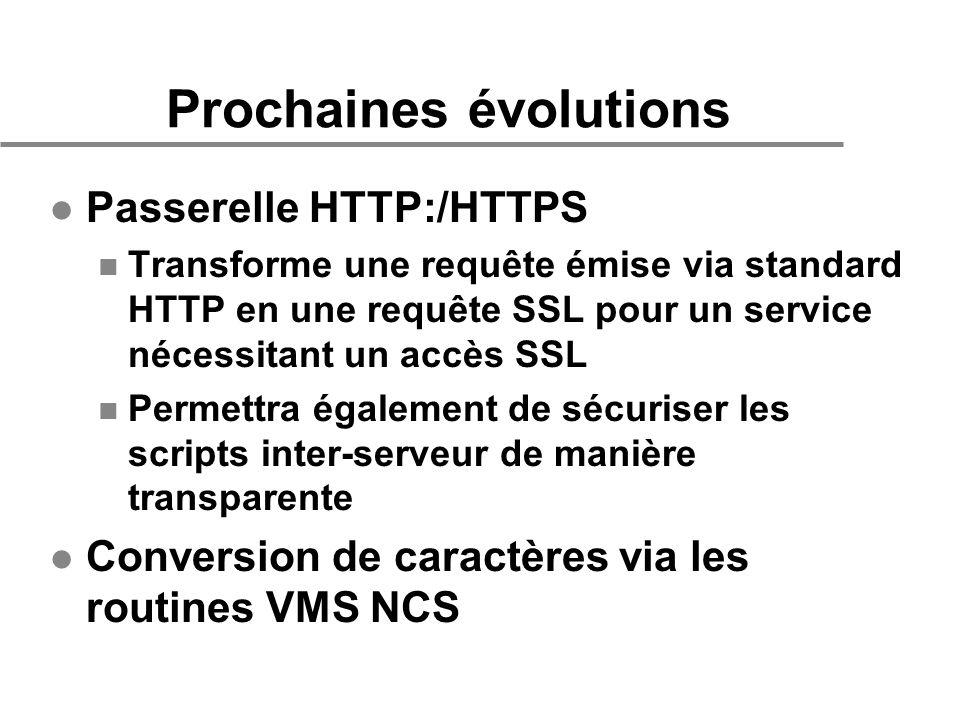 Prochaines évolutions l Passerelle HTTP:/HTTPS n Transforme une requête émise via standard HTTP en une requête SSL pour un service nécessitant un accès SSL n Permettra également de sécuriser les scripts inter-serveur de manière transparente l Conversion de caractères via les routines VMS NCS