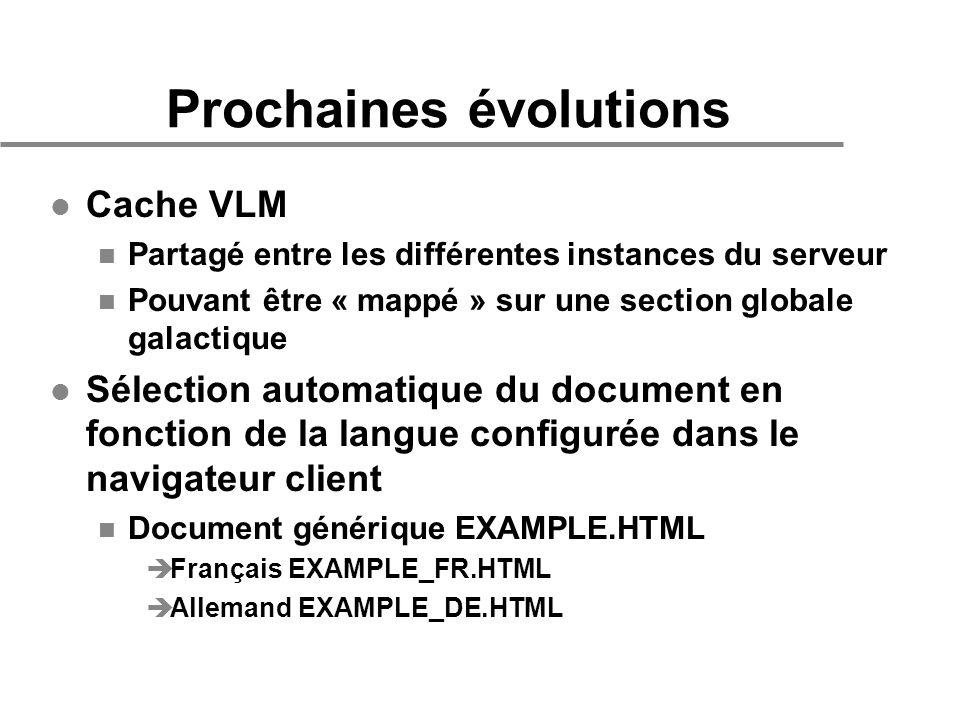 Prochaines évolutions l Cache VLM n Partagé entre les différentes instances du serveur n Pouvant être « mappé » sur une section globale galactique l Sélection automatique du document en fonction de la langue configurée dans le navigateur client n Document générique EXAMPLE.HTML èFrançais EXAMPLE_FR.HTML èAllemand EXAMPLE_DE.HTML