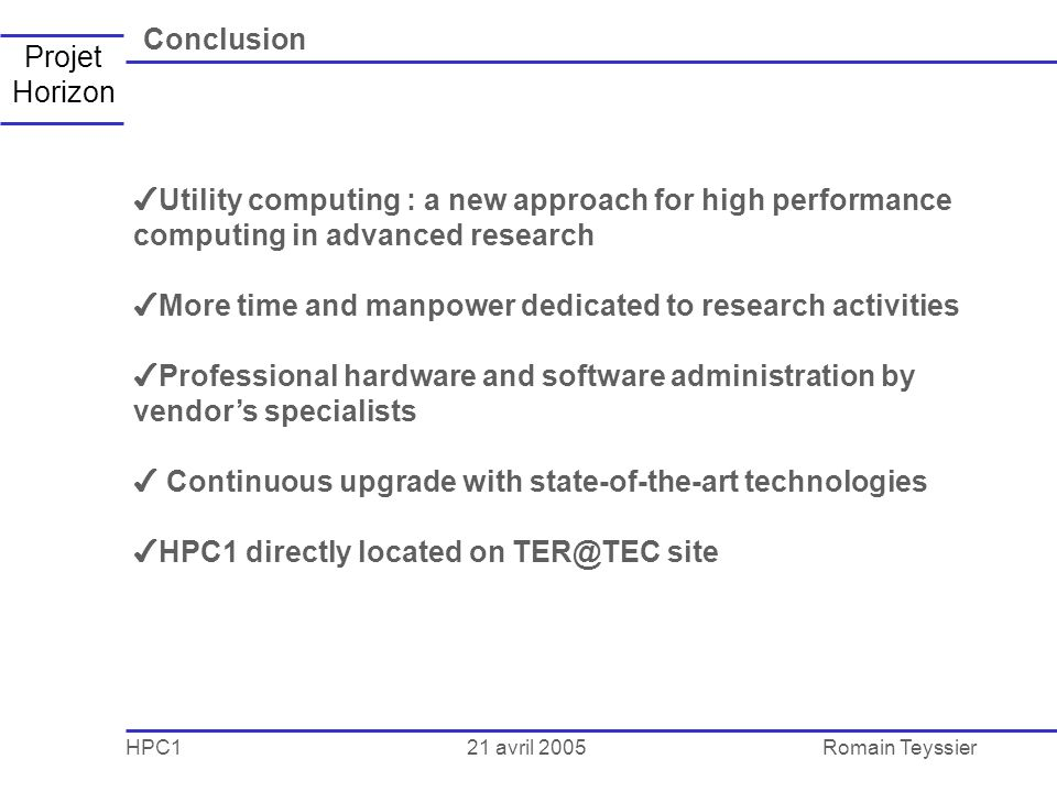 21 avril 2005 HPC1Romain Teyssier Projet Horizon Conclusion Utility computing : a new approach for high performance computing in advanced research More time and manpower dedicated to research activities Professional hardware and software administration by vendors specialists Continuous upgrade with state-of-the-art technologies HPC1 directly located on TER@TEC site