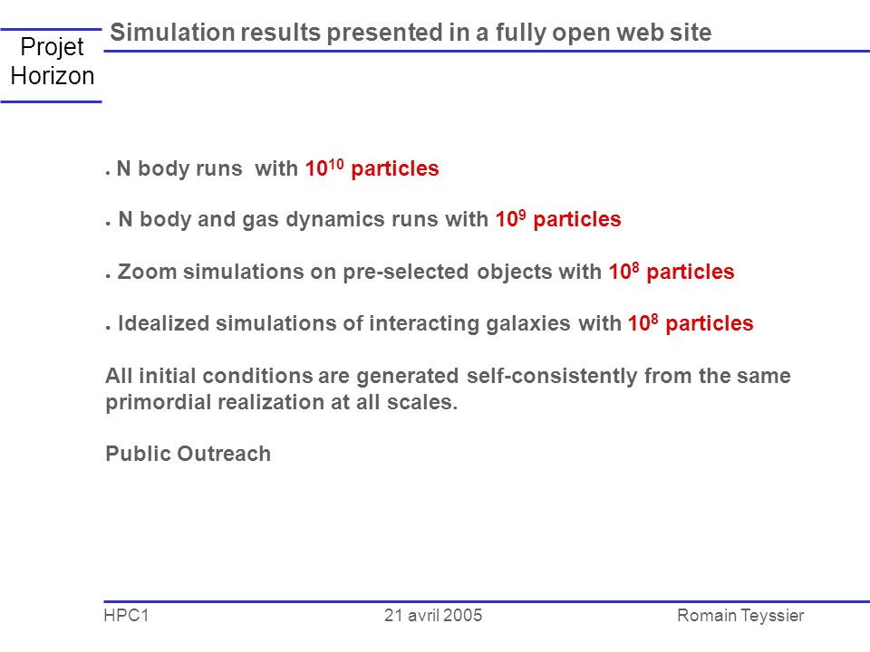 21 avril 2005 HPC1Romain Teyssier Projet Horizon Simulation results presented in a fully open web site N body runs with 10 10 particles N body and gas dynamics runs with 10 9 particles Zoom simulations on pre-selected objects with 10 8 particles Idealized simulations of interacting galaxies with 10 8 particles All initial conditions are generated self-consistently from the same primordial realization at all scales.