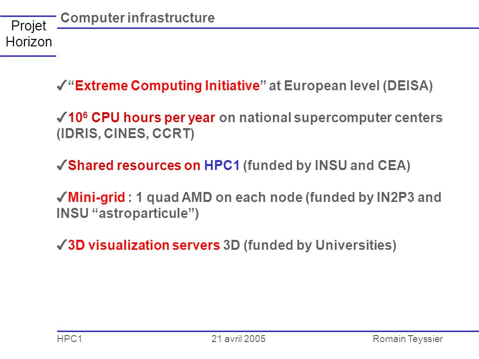 21 avril 2005 HPC1Romain Teyssier Projet Horizon Computer infrastructure Extreme Computing Initiative at European level (DEISA) 10 6 CPU hours per year on national supercomputer centers (IDRIS, CINES, CCRT) Shared resources on HPC1 (funded by INSU and CEA) Mini-grid : 1 quad AMD on each node (funded by IN2P3 and INSU astroparticule) 3D visualization servers 3D (funded by Universities)