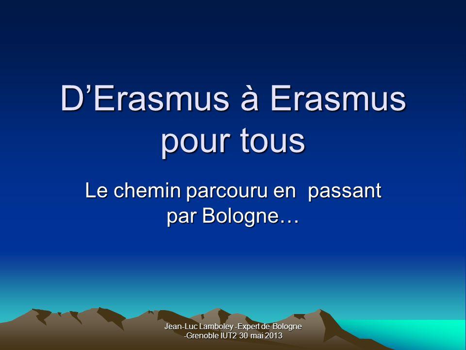 Jean-Luc Lamboley -Expert de Bologne -Grenoble IUT2 30 mai 2013 DErasmus à Erasmus pour tous Le chemin parcouru en passant par Bologne…